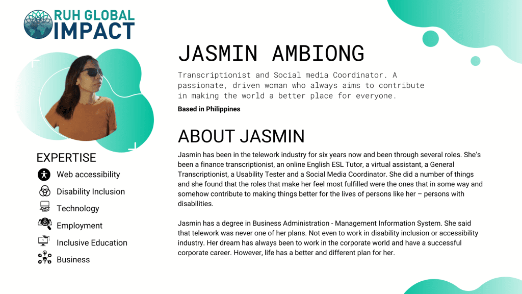 Jasmin Ambiong has been in the telework industry for six years now and been through several roles. She's been a finance transcriptionist, an online English ESL Tutor, a virtual assistant, a General Transcriptionist, a Usability Tester and a Social Media Coordinator. She did a number of things and she found that the roles that make her feel most fulfilled were the ones that in some way and somehow contribute to making things better for the lives of persons like her – persons with disabilities.